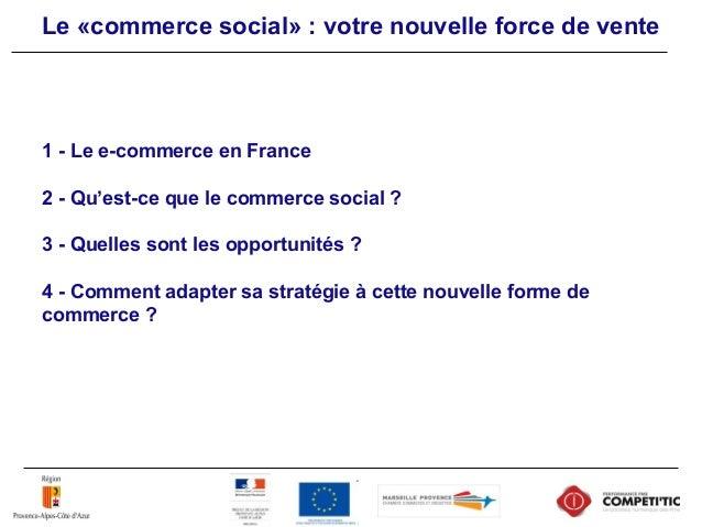 Le «commerce social» : votre nouvelle force de vente 1 - Le e-commerce en France 2 - Qu'est-ce que le commerce social ? 3 ...