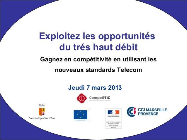 Jeudi 7 mars 2013 Exploitez les opportunités du trés haut débit Gagnez en compétitivité en utilisant les nouveaux standard...