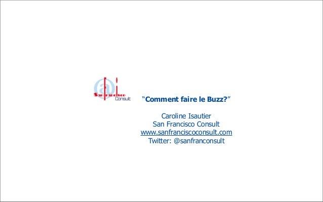 """Comment faire le Buzz?""     Caroline Isautier  San Francisco Consultwww.sanfranciscoconsult.com Twitter: @sanfranconsult"