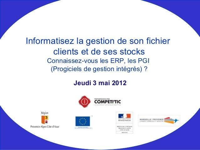 Jeudi 3 mai 2012 Informatisez la gestion de son fichier clients et de ses stocks Connaissez-vous les ERP, les PGI (Progici...