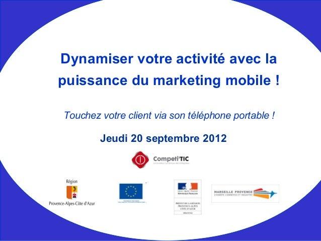 Jeudi 20 septembre 2012 Dynamiser votre activité avec la puissance du marketing mobile ! Touchez votre client via son télé...
