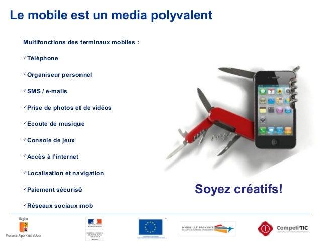 Le mobile est un media polyvalent Multifonctions des terminaux mobiles : Téléphone Organiseur personnel SMS / e-mails ...