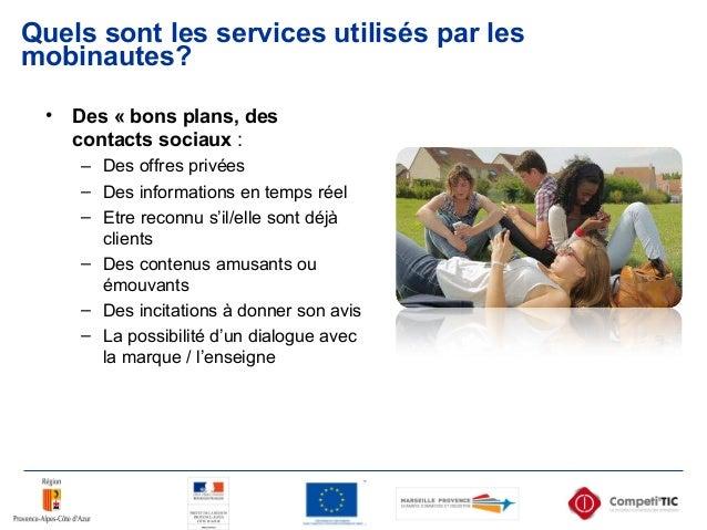 Quels sont les services utilisés par les mobinautes? • Des « bons plans, des contacts sociaux : – Des offres privées – Des...
