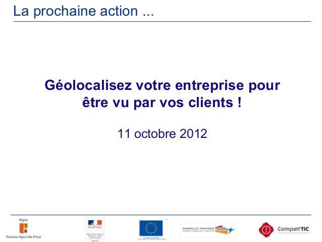 La prochaine action ... Géolocalisez votre entreprise pour être vu par vos clients ! 11 octobre 2012