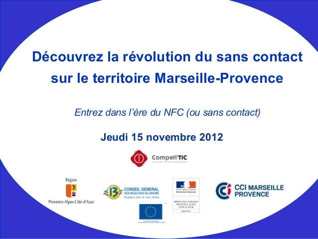 Jeudi 15 novembre 2012 Découvrez la révolution du sans contact sur le territoire Marseille-Provence Entrez dans l'ère du N...