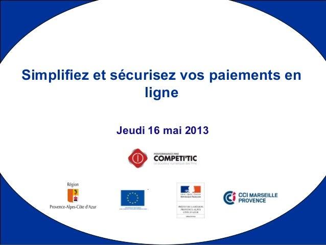 1 Jeudi 16 mai 2013 Simplifiez et sécurisez vos paiements en ligne