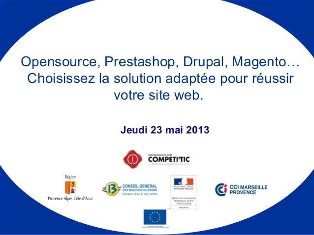 Jeudi 23 mai 2013 Opensource, Prestashop, Drupal, Magento… Choisissez la solution adaptée pour réussir votre site web.