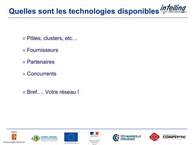 Quelles sont les technologies disponibles ?  Pôles, clusters, etc…  Fournisseurs  Partenaires  Concurrents  Bref…. Vo...