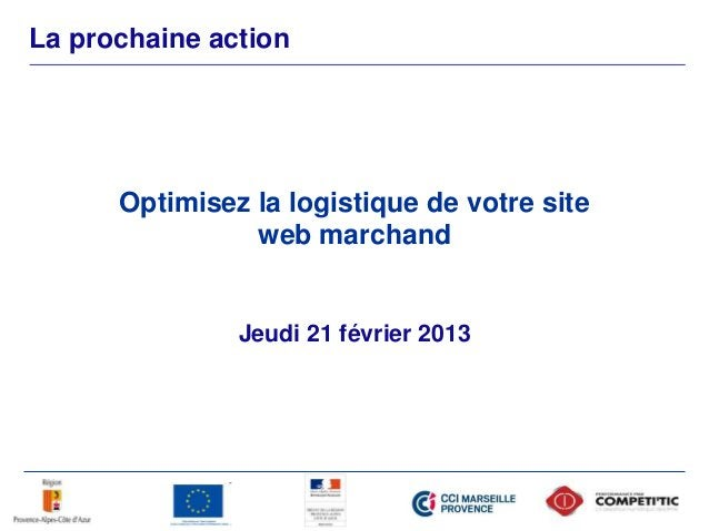 La prochaine action Jeudi 21 février 2013 Optimisez la logistique de votre site web marchand