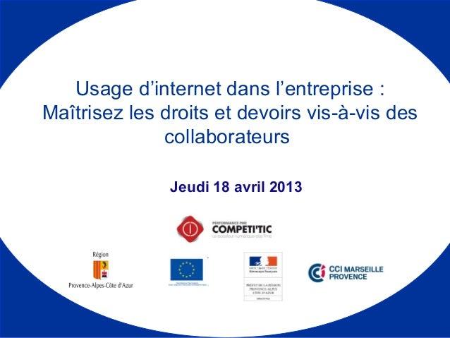 Jeudi 18 avril 2013 Usage d'internet dans l'entreprise : Maîtrisez les droits et devoirs vis-à-vis des collaborateurs