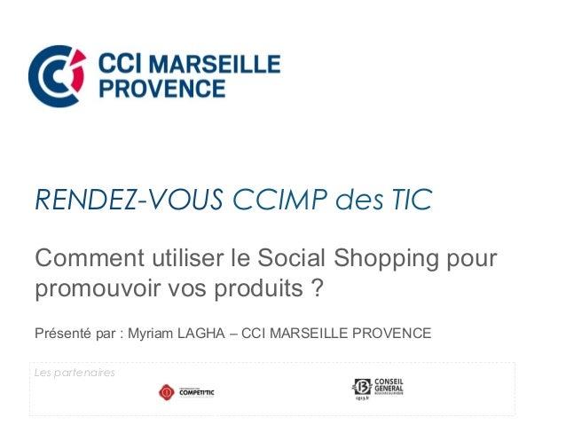 Comment utiliser le Social Shopping pour promouvoir vos produits ? Présenté par : Myriam LAGHA – CCI MARSEILLE PROVENCE RE...