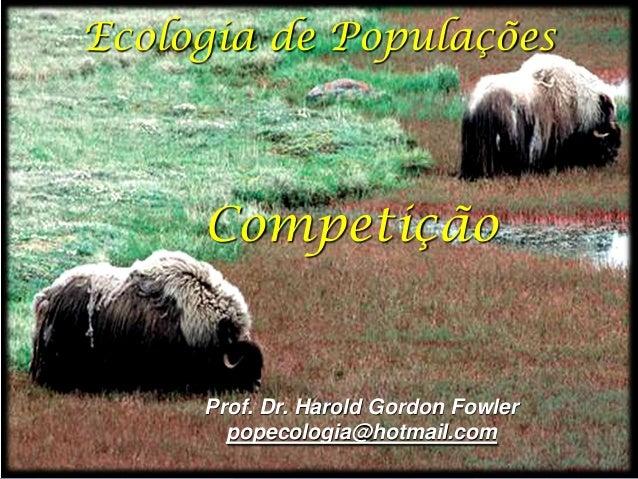 Ecologia de Populações     Competição     Prof. Dr. Harold Gordon Fowler       popecologia@hotmail.com