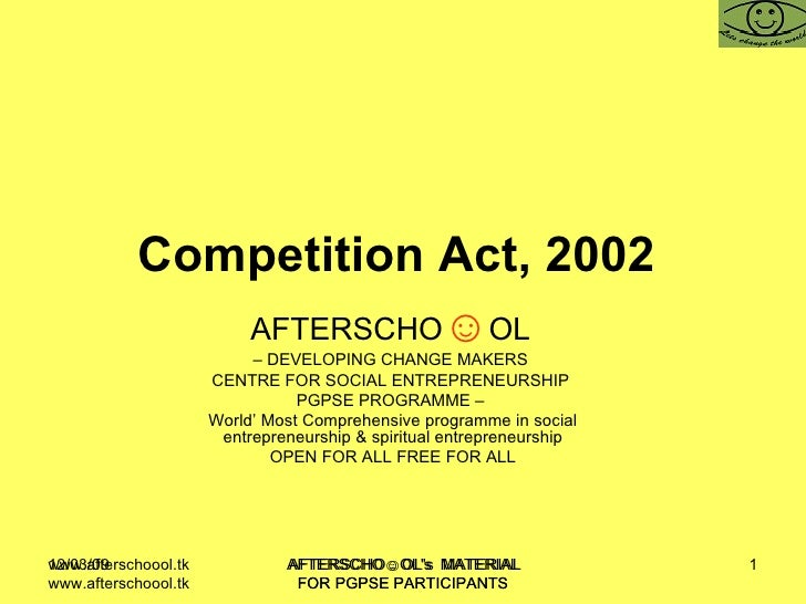 Competition Act, 2002   AFTERSCHO ☺ OL   –  DEVELOPING CHANGE MAKERS  CENTRE FOR SOCIAL ENTREPRENEURSHIP  PGPSE PROGRAMME ...
