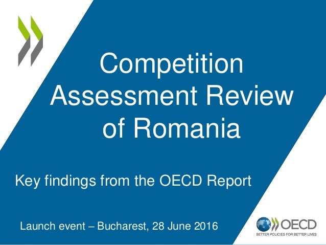 Competition Assessment Review of Romania Launch event – Bucharest, 28 June 2016 Key findings from the OECD Report