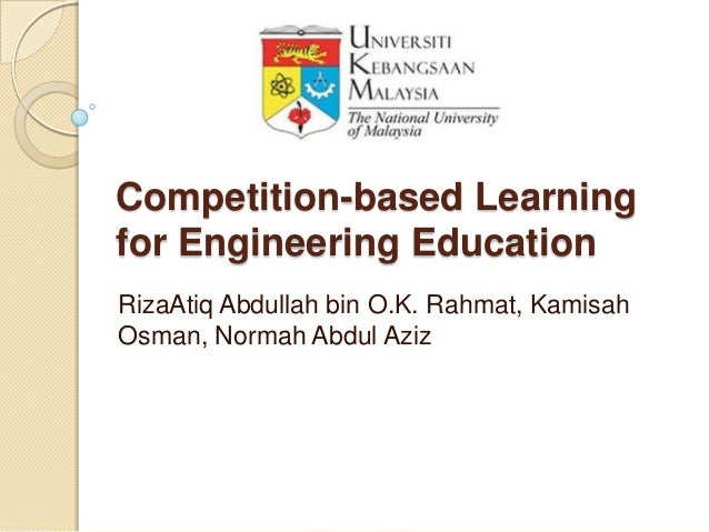 Competition-based Learningfor Engineering EducationRizaAtiq Abdullah bin O.K. Rahmat, KamisahOsman, Normah Abdul Aziz