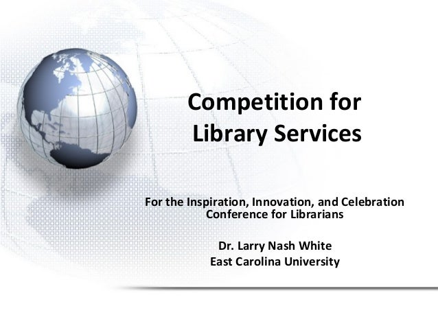 Competition for Library Services For the Inspiration, Innovation, and Celebration Conference for Librarians Dr. Larry Nash...