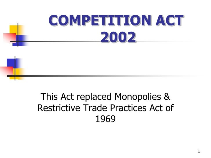 COMPETITION ACT       2002 This Act replaced Monopolies &Restrictive Trade Practices Act of               1969            ...