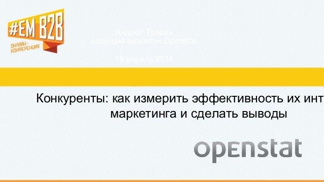 Андрей Травин ведущий аналитик Openstat 16 апреля 2014 Конкуренты: как измерить эффективность их инте маркетинга и сделать...