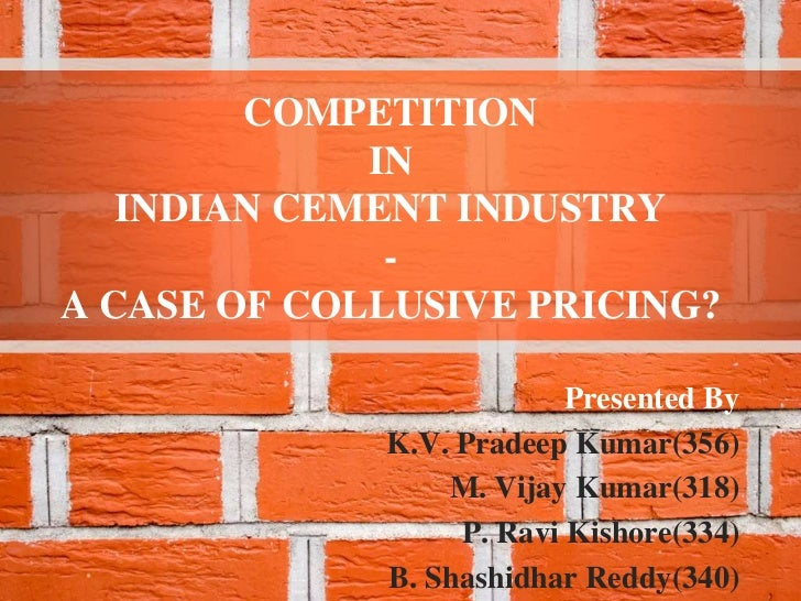 COMPETITION             IN   INDIAN CEMENT INDUSTRY              -A CASE OF COLLUSIVE PRICING?                          Pr...