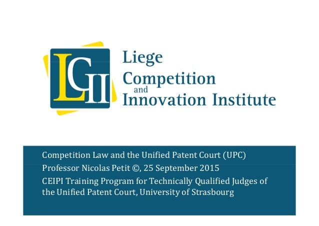 Competition Law and the Unified Patent Court (UPC) Professor Nicolas Petit ©, 25 September 2015 CEIPI Training Program for...