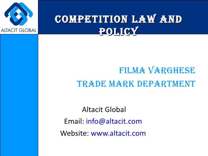COMPETITION LAW AND POLICY <ul><li>filma Varghese </li></ul><ul><li>trade mark department </li></ul><ul><li>Altacit Global...