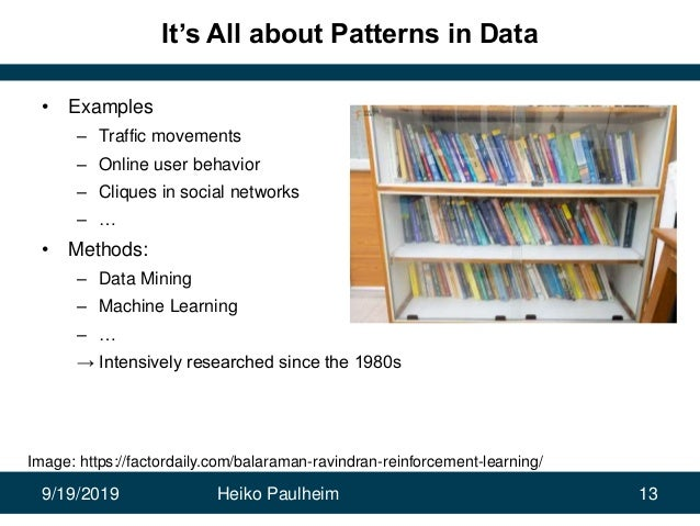 9/19/2019 Heiko Paulheim 13 It's All about Patterns in Data • Examples – Traffic movements – Online user behavior – Clique...