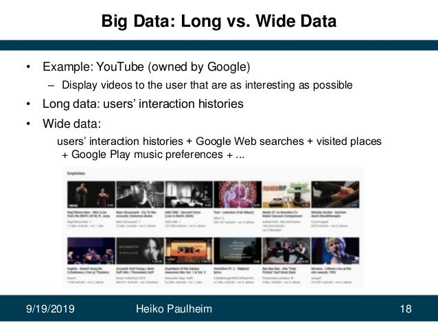 9/19/2019 Heiko Paulheim 18 Big Data: Long vs. Wide Data • Example: YouTube (owned by Google) – Display videos to the user...
