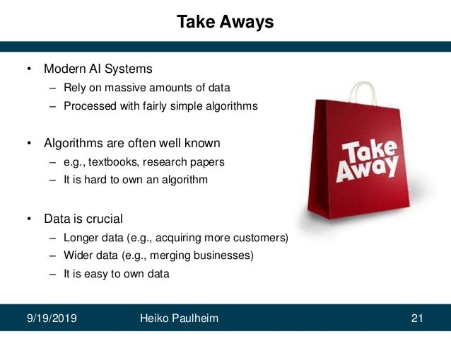 9/19/2019 Heiko Paulheim 21 Take Aways • Modern AI Systems – Rely on massive amounts of data – Processed with fairly simpl...