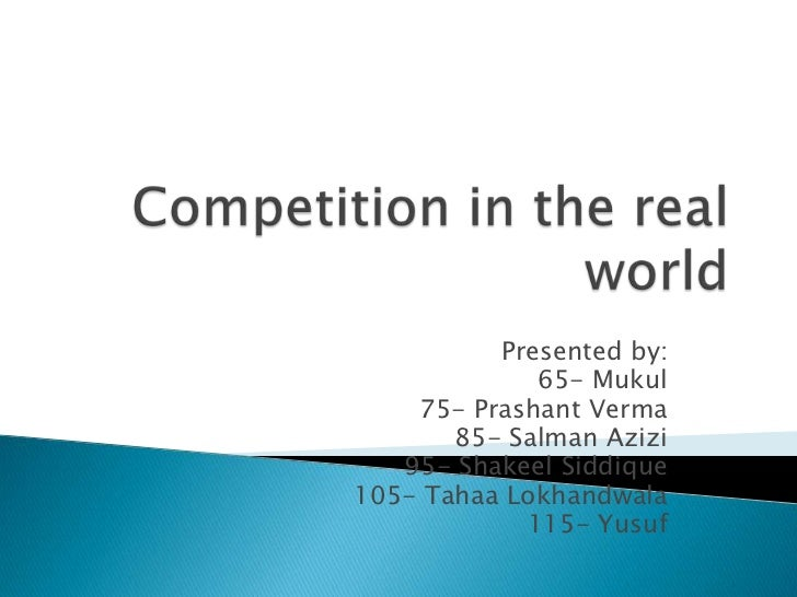 Competition in the real world<br />Presented by:<br />65- Mukul<br />75- PrashantVerma<br />85- SalmanAzizi<br />95- Shake...