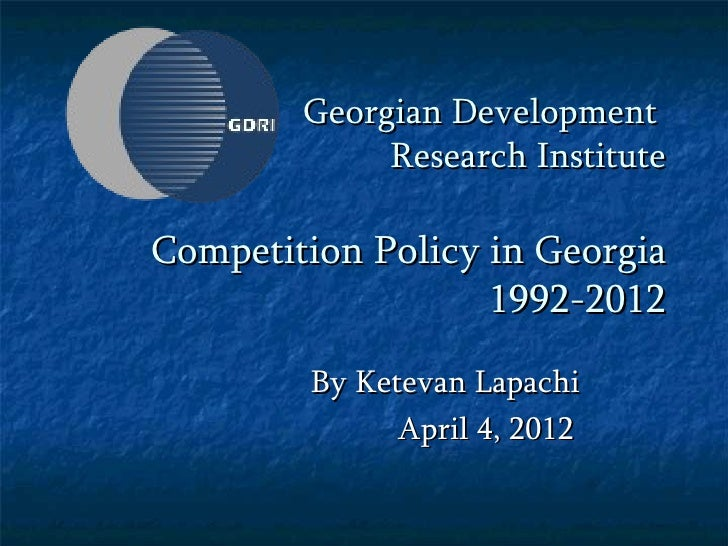 Georgian Development             Research InstituteCompetition Policy in Georgia                   1992-2012        By Ket...