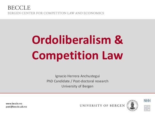 www.beccle.no post@beccle.uib.no Ordoliberalism & Competition Law Ignacio Herrera Anchustegui PhD Candidate / Post-doctora...