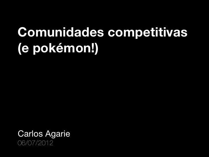 Comunidades competitivas(e pokémon!)Carlos Agarie06/07/2012