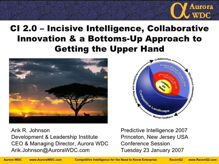 CI 2.0 – Incisive Intelligence, Collaborative Innovation & a Bottoms-Up Approach to Getting the Upper Hand Arik R. Johnson...