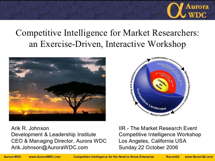 Competitive Intelligence for Market Researchers: an Exercise-Driven, Interactive Workshop Arik R. Johnson IIR - The Market...