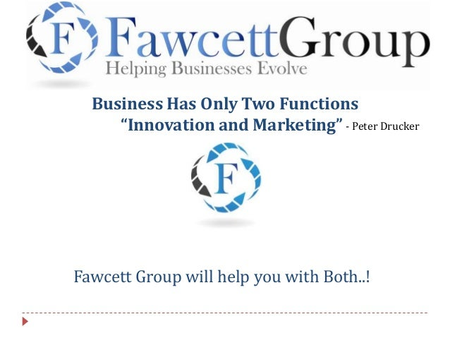 "Business Has Only Two Functions ""Innovation and Marketing"" Fawcett Group will help you with Both..! - Peter Drucker"
