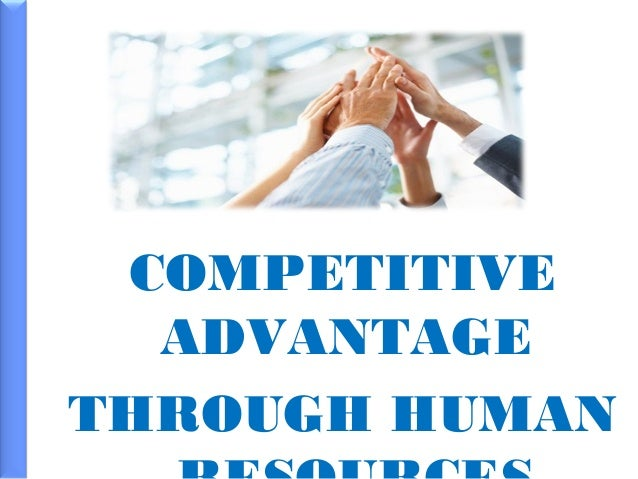 hrm for competitive advantage Sustained competitive advantage could be generated from a firm's human capital   human resource management to diagnose a firm's strategic needs which is.