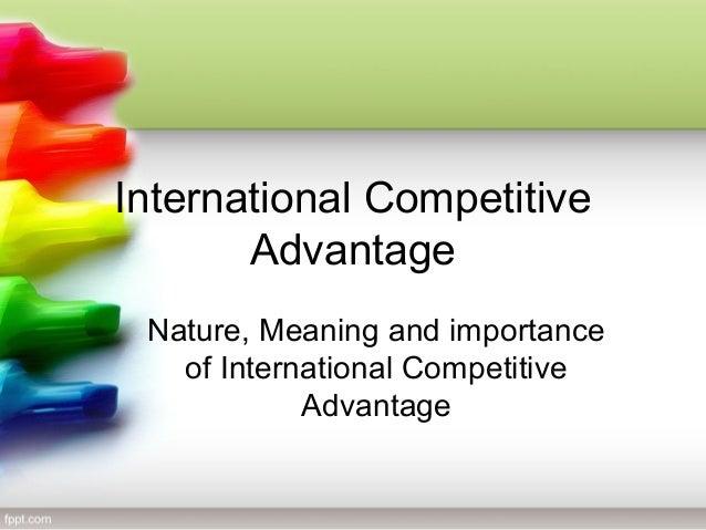 International Competitive Advantage Nature, Meaning and importance of International Competitive Advantage