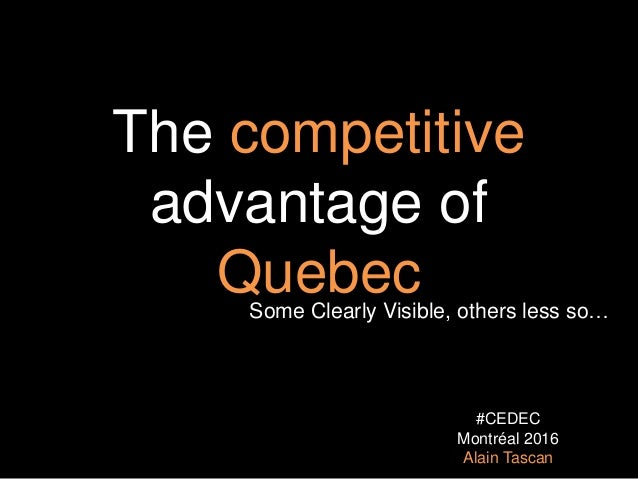 The competitive advantage of QuebecSome Clearly Visible, others less so… #CEDEC Montréal 2016 Alain Tascan