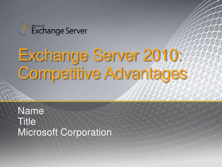 Exchange Server 2010: Competitive Advantages  Name Title Microsoft Corporation
