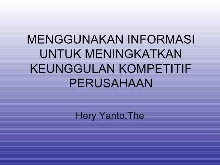 MENGGUNAKAN INFORMASI UNTUK MENINGKATKAN KEUNGGULAN KOMPETITIF PERUSAHAAN Hery Yanto,The