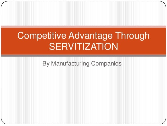 Competitive Advantage Through SERVITIZATION By Manufacturing Companies