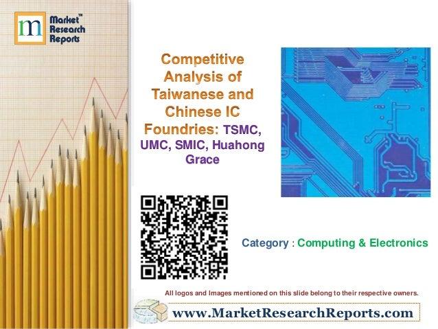 www.MarketResearchReports.com TSMC, UMC, SMIC, Huahong Grace Category : Computing & Electronics All logos and Images menti...