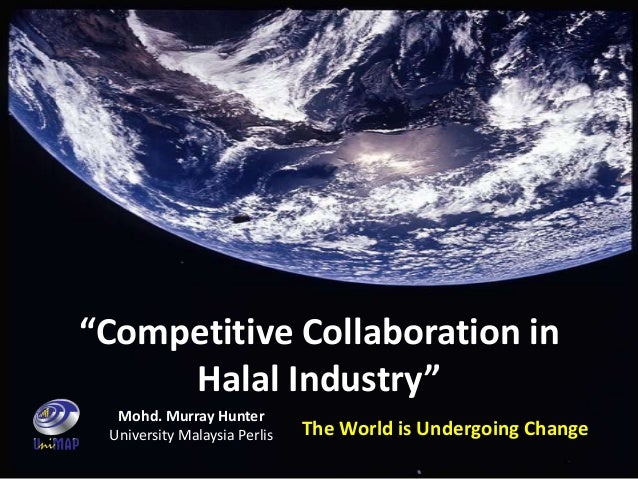 "The World is Undergoing Change""Competitive Collaboration inHalal Industry""Mohd. Murray HunterUniversity Malaysia Perlis"