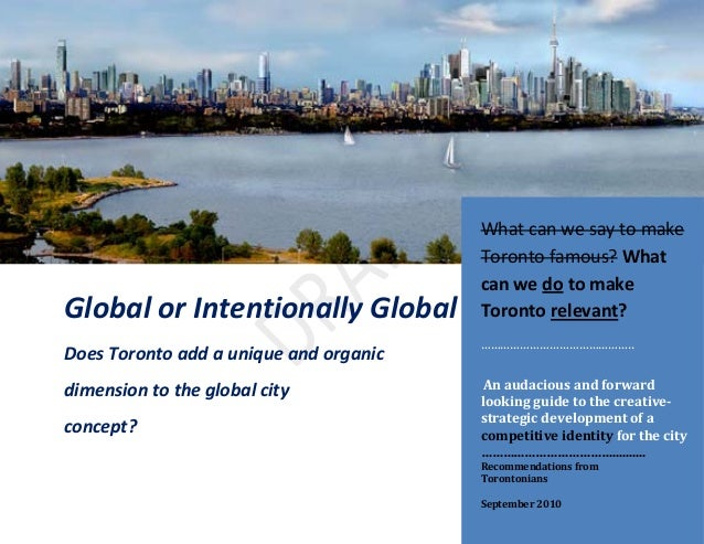 1 Global or Intentionally Global Does Toronto add a unique and organic dimension to the global city concept? What can we s...
