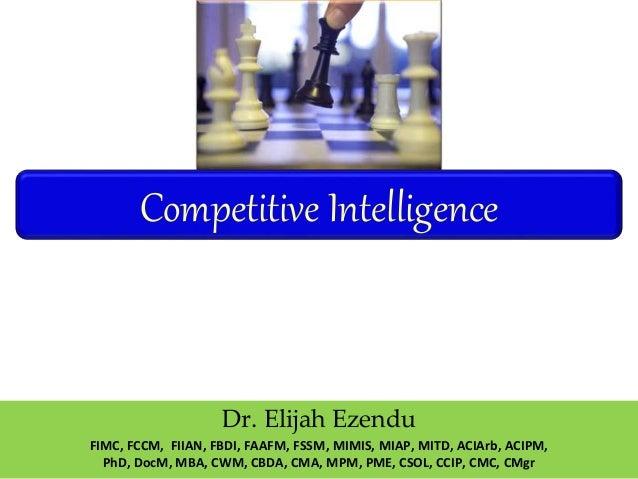 Competitive Intelligence Dr. Elijah Ezendu FIMC, FCCM, FIIAN, FBDI, FAAFM, FSSM, MIMIS, MIAP, MITD, ACIArb, ACIPM, PhD, Do...