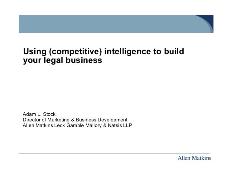 Using (competitive) intelligence to build your legal business Adam L. Stock Director of Marketing & Business Development A...