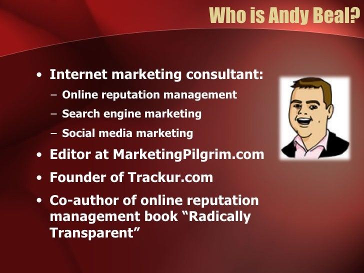 Who is Andy Beal? <ul><li>Internet marketing consultant: </li></ul><ul><ul><li>Online reputation management </li></ul></ul...