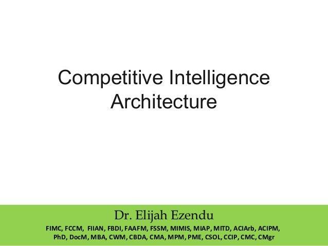 Competitive Intelligence Architecture Dr. Elijah Ezendu FIMC, FCCM, FIIAN, FBDI, FAAFM, FSSM, MIMIS, MIAP, MITD, ACIArb, A...