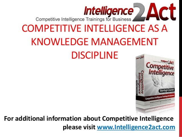 COMPETITIVE INTELLIGENCE AS AKNOWLEDGE MANAGEMENTDISCIPLINEFor additional information about Competitive Intelligenceplease...