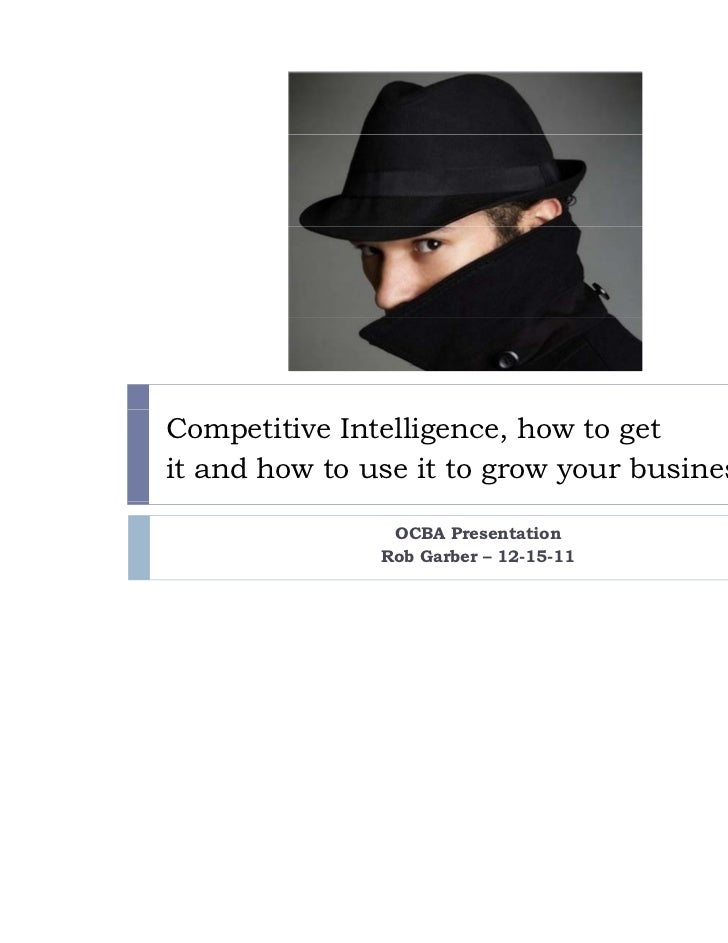 Competitive Intelligence, how to getit and how to use it to grow your business.                OCBA Presentation          ...